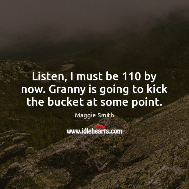 Listen, I must be 110 by now. Granny is going to kick the bucket at some point. Image