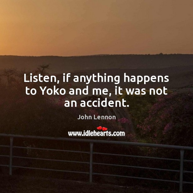 Listen, if anything happens to Yoko and me, it was not an accident. Image