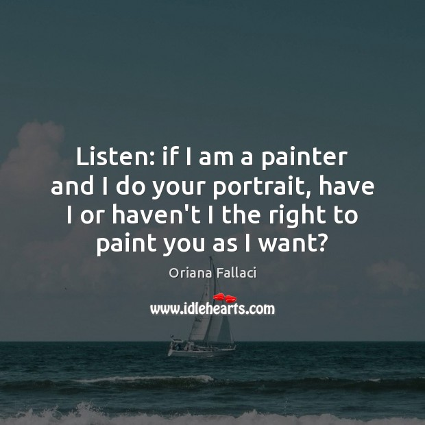 Listen: if I am a painter and I do your portrait, have Oriana Fallaci Picture Quote