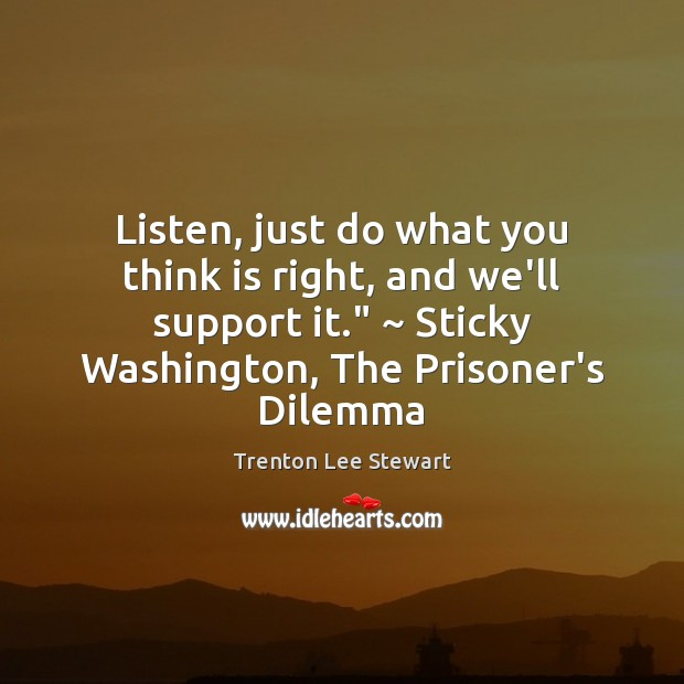 "Image, Listen, just do what you think is right, and we'll support it."" ~"