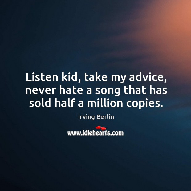 Image, Listen kid, take my advice, never hate a song that has sold half a million copies.