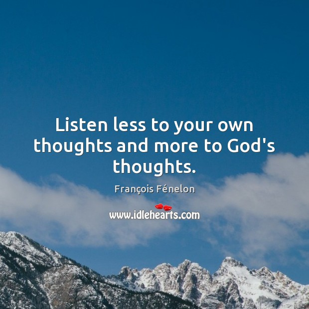 Listen less to your own thoughts and more to God's thoughts. Image