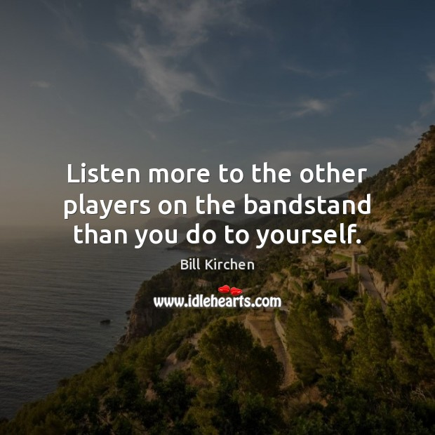 Image, Listen more to the other players on the bandstand than you do to yourself.