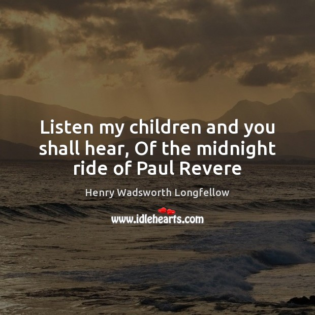 Listen my children and you shall hear, Of the midnight ride of Paul Revere Henry Wadsworth Longfellow Picture Quote