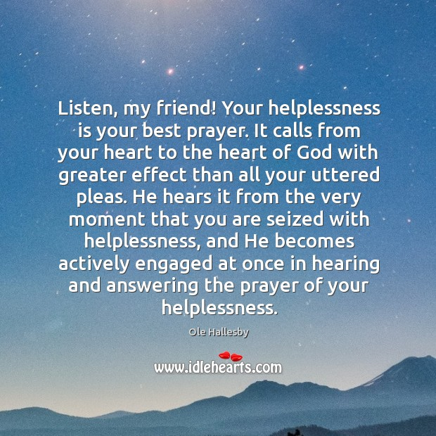 Listen, my friend! Your helplessness is your best prayer. It calls from Ole Hallesby Picture Quote