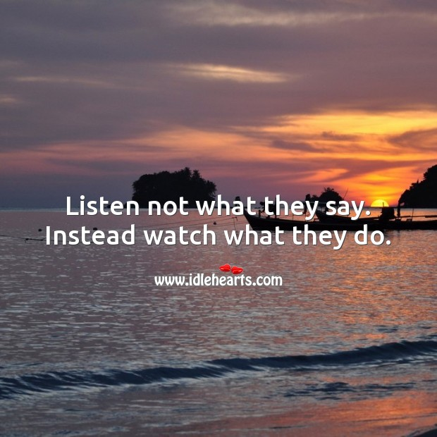 Listen not what they say. Instead watch what they do. Action Quotes Image