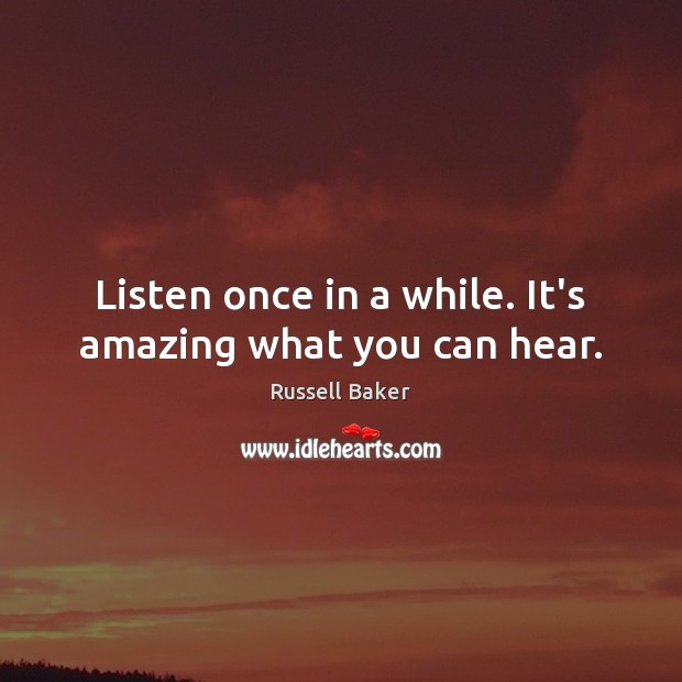 Listen once in a while. It's amazing what you can hear. Image