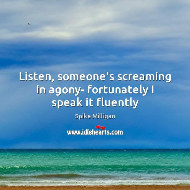 Image, Listen, someone's screaming in agony- fortunately I speak it fluently