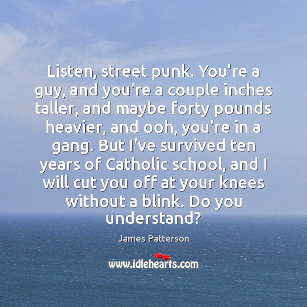Image, Listen, street punk. You're a guy, and you're a couple inches taller,