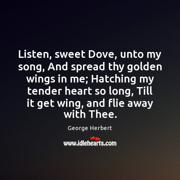 Image, Listen, sweet Dove, unto my song, And spread thy golden wings in