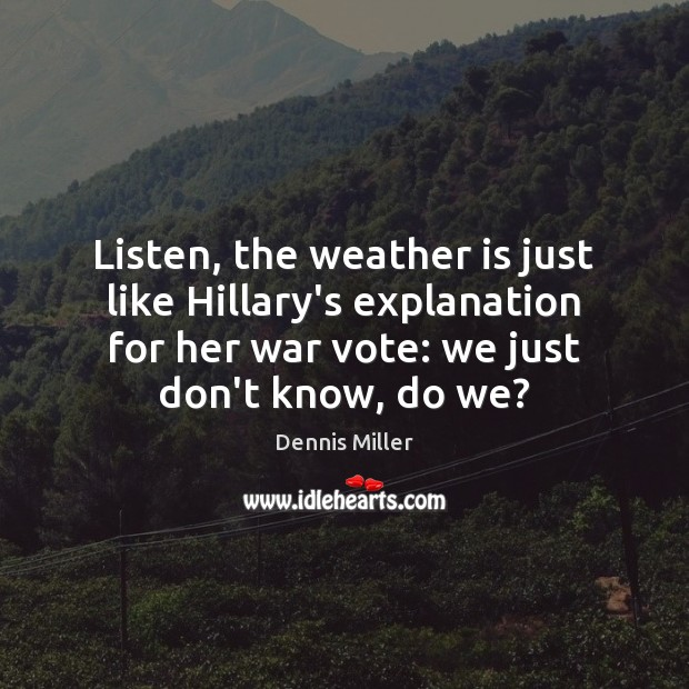 Listen, the weather is just like Hillary's explanation for her war vote: Dennis Miller Picture Quote