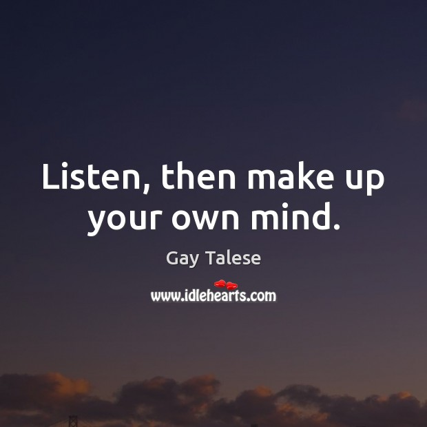 Listen, then make up your own mind. Gay Talese Picture Quote