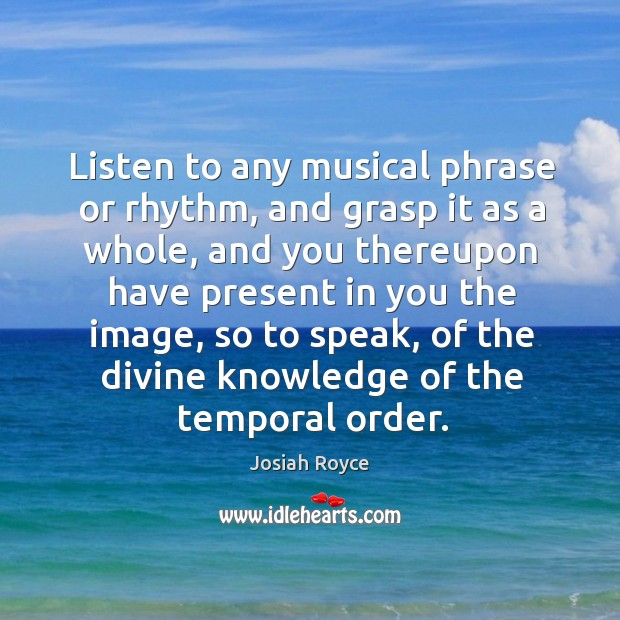 Listen to any musical phrase or rhythm, and grasp it as a Josiah Royce Picture Quote