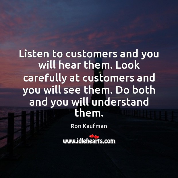 Listen to customers and you will hear them. Look carefully at customers Ron Kaufman Picture Quote