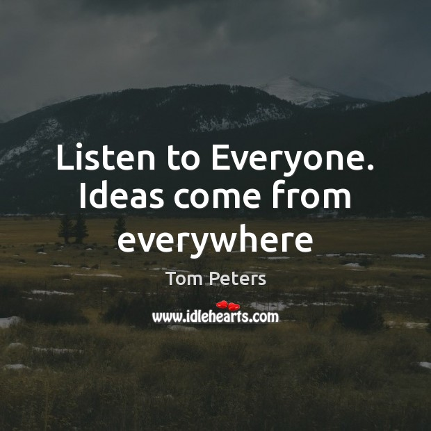 Listen to Everyone. Ideas come from everywhere Tom Peters Picture Quote