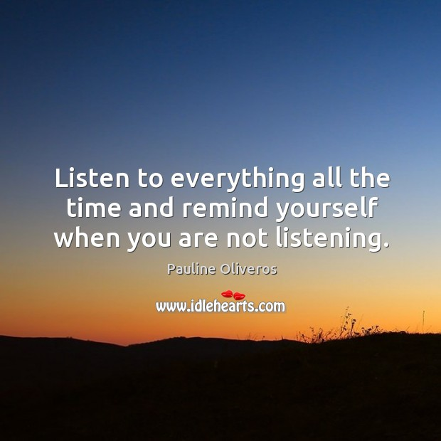 Listen to everything all the time and remind yourself when you are not listening. Image