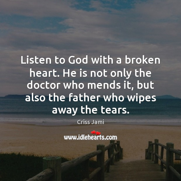 Listen to God with a broken heart. He is not only the Criss Jami Picture Quote