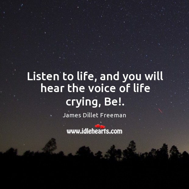 Listen to life, and you will hear the voice of life crying, Be!. James Dillet Freeman Picture Quote