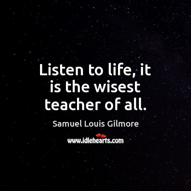 Listen to life, it is the wisest teacher of all. Image