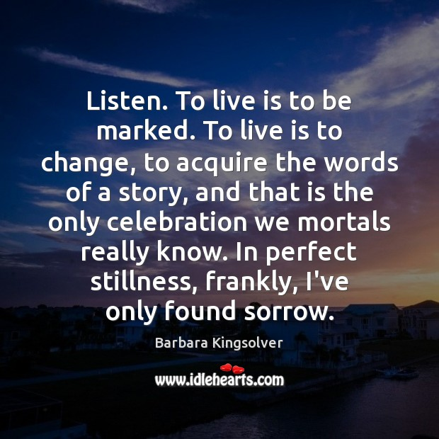Image, Listen. To live is to be marked. To live is to change,
