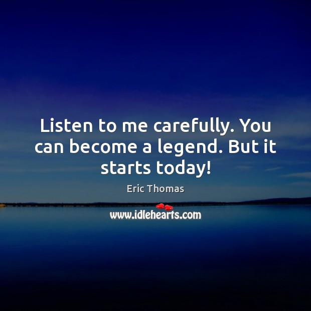 Listen to me carefully. You can become a legend. But it starts today! Image