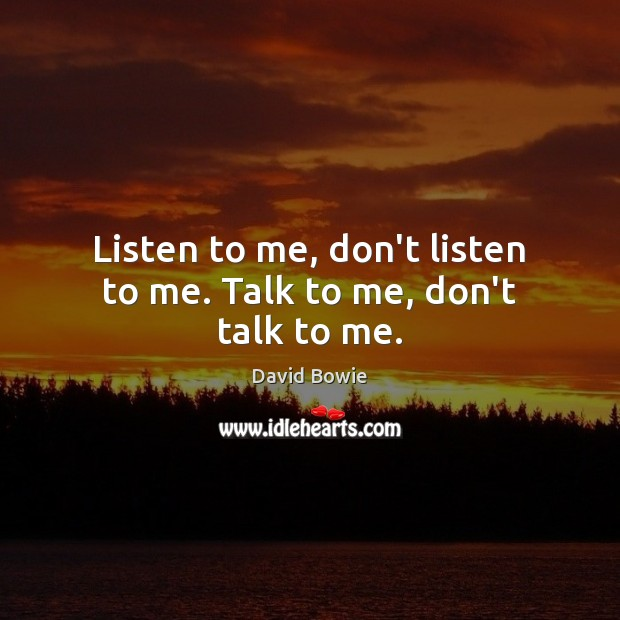 Image, Listen to me, don't listen to me. Talk to me, don't talk to me.