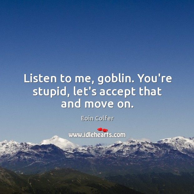 Image, Listen to me, goblin. You're stupid, let's accept that and move on.