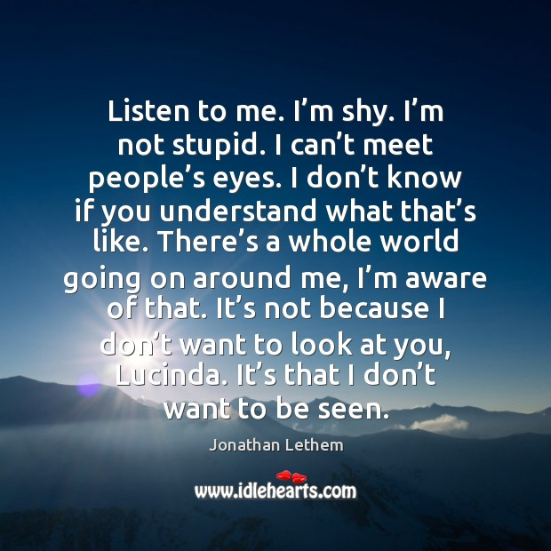 Image, Listen to me. I'm shy. I'm not stupid. I can'