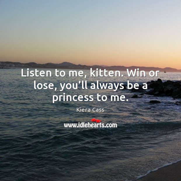 Listen to me, kitten. Win or lose, you'll always be a princess to me. Kiera Cass Picture Quote