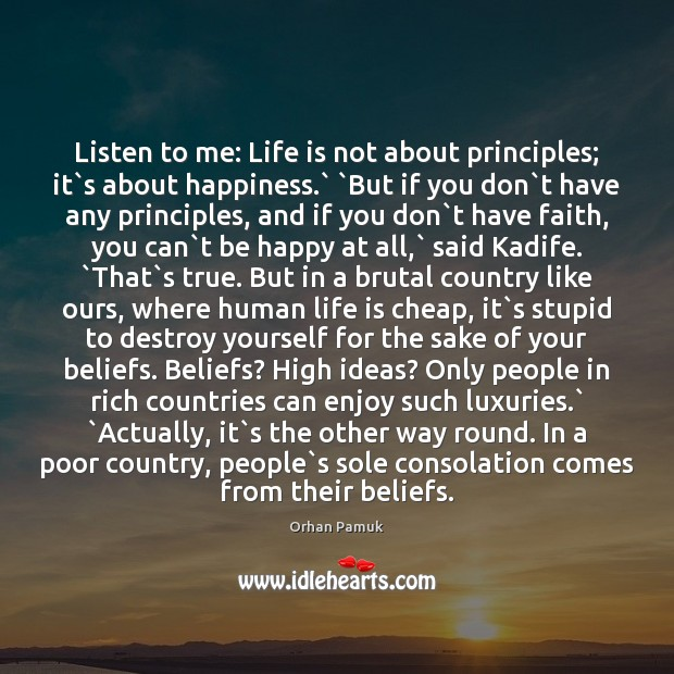 Listen to me: Life is not about principles; it`s about happiness.` ` Orhan Pamuk Picture Quote