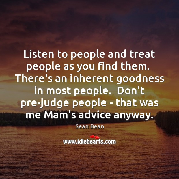 Listen to people and treat people as you find them.  There's an Sean Bean Picture Quote