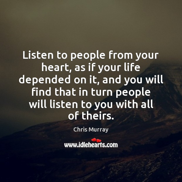 Listen to people from your heart, as if your life depended on Chris Murray Picture Quote