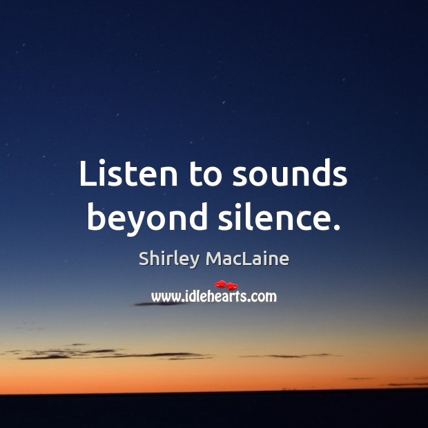 Listen to sounds beyond silence. Shirley MacLaine Picture Quote