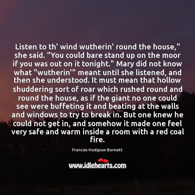 """Listen to th' wind wutherin' round the house,"""" she said. """"You could Frances Hodgson Burnett Picture Quote"""