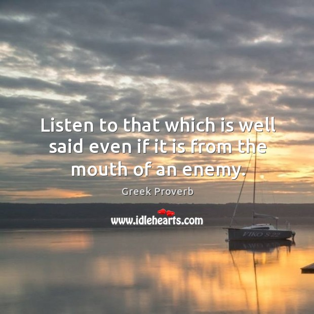 Listen to that which is well said even if it is from the mouth of an enemy. Greek Proverbs Image