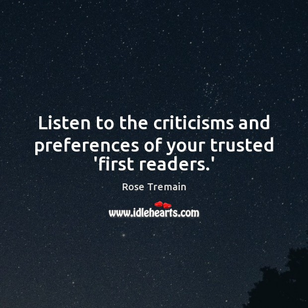 Listen to the criticisms and preferences of your trusted 'first readers.' Rose Tremain Picture Quote