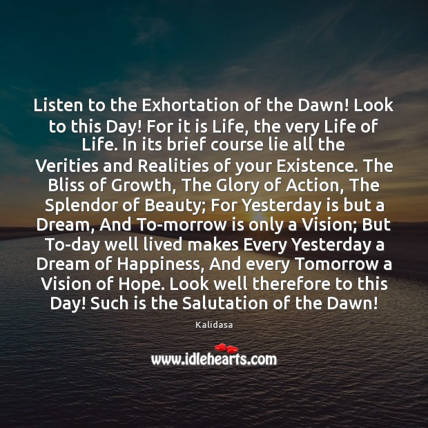 Listen to the Exhortation of the Dawn! Look to this Day! For Image