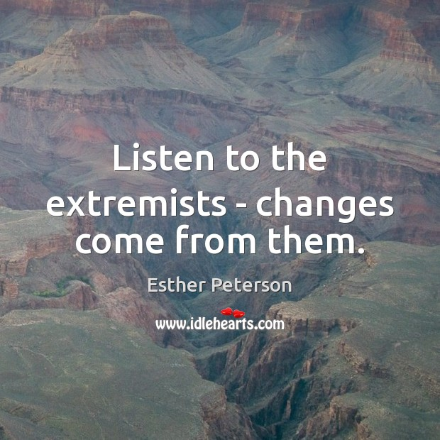 Listen to the extremists – changes come from them. Image