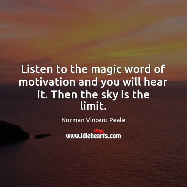 Listen to the magic word of motivation and you will hear it. Then the sky is the limit. Norman Vincent Peale Picture Quote