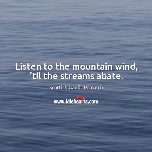 Listen to the mountain wind, 'til the streams abate. Scottish Gaelic Proverbs Image