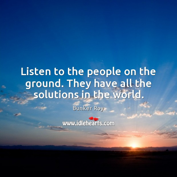 Listen to the people on the ground. They have all the solutions in the world. Image
