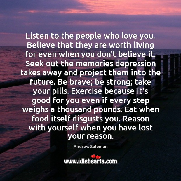 Listen to the people who love you. Believe that they are worth Strong Quotes Image