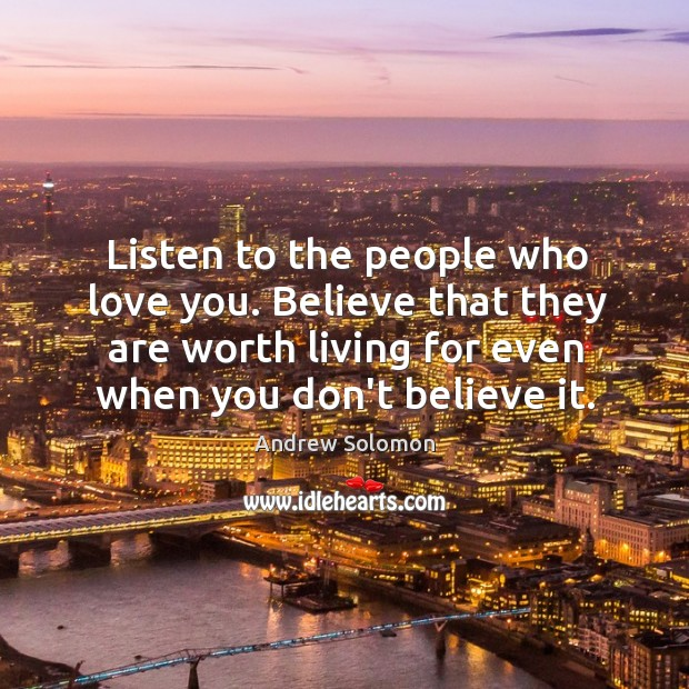 Listen to the people who love you. Believe that they are worth Image