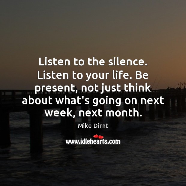 Listen to the silence. Listen to your life. Be present, not just Image