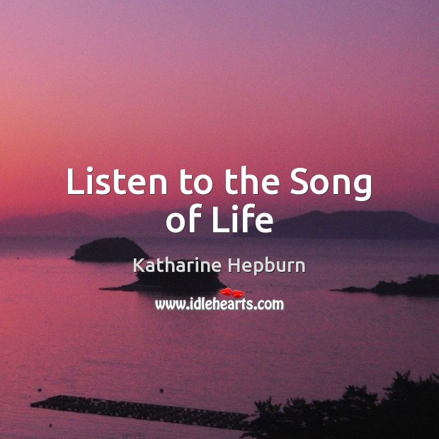 Listen to the Song of Life Katharine Hepburn Picture Quote