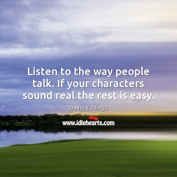 Listen to the way people talk. If your characters sound real the rest is easy. Image