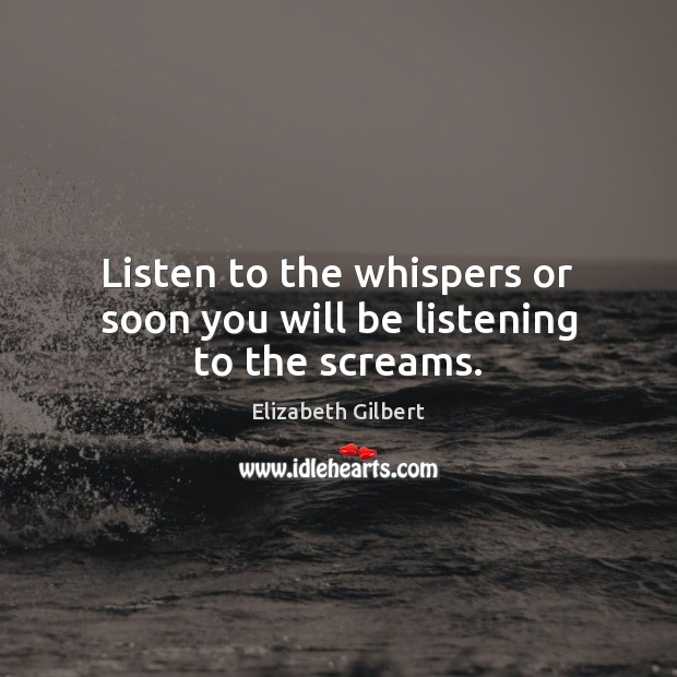 Listen to the whispers or soon you will be listening to the screams. Elizabeth Gilbert Picture Quote