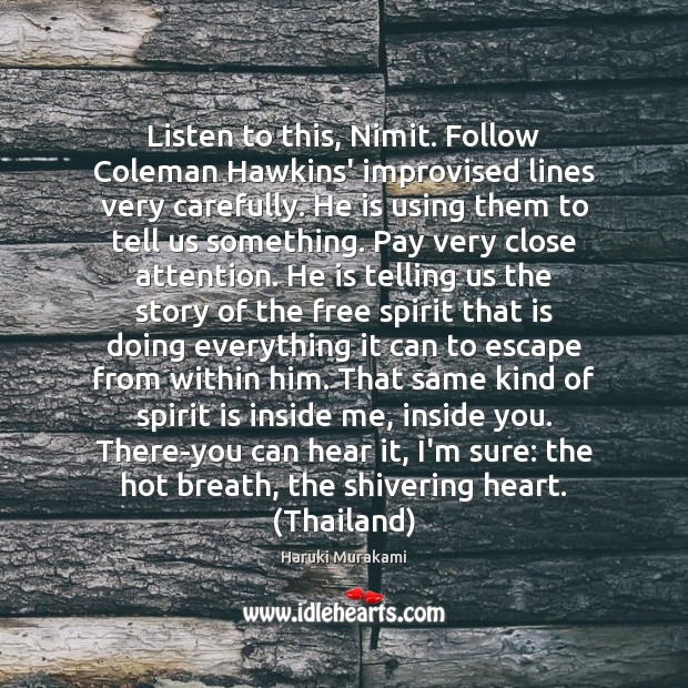 Haruki Murakami Picture Quote image saying: Listen to this, Nimit. Follow Coleman Hawkins' improvised lines very carefully. He