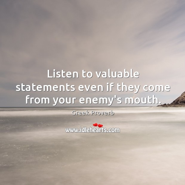 Listen to valuable statements even if they come from your enemy's mouth. Greek Proverbs Image