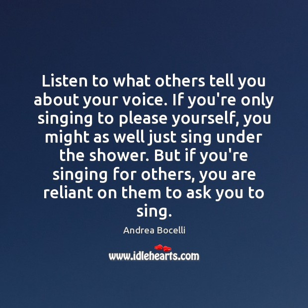 Listen to what others tell you about your voice. If you're only Andrea Bocelli Picture Quote